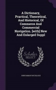 A Dictionary, Practical, Theoretical, and Historical, of Commerce and Commercial Navigation. [With] New and Enlarged Suppl
