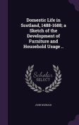 Domestic Life in Scotland, 1488-1688; A Sketch of the Development of Furniture and Household Usage ..