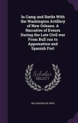In Camp and Battle with the Washington Artillery of New Orleans. a Narrative of Events During the Late Civil War from Bull Run to Appomattox and Spanish Fort