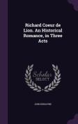 Richard Coeur de Lion. an Historical Romance, in Three Acts