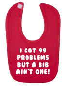 I Got 99 Problems But A Bib Ain't One Baby Bib.