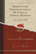 Report of the Thirteenth Annual Re-Union, at Detroit, Michigan