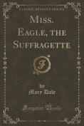 Miss. Eagle, the Suffragette