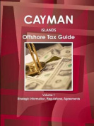 Cayman Islands Offshore Tax Guide Volume 1 Strategic Information, Regulations, Agreements