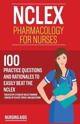 NCLEX: Pharmacology for Nurses: 100 Practice Questions with Rationales to  Help You Pass the NCLEX!: Created by a Team of NCLEX Trainers