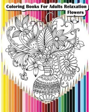 Coloring Books for Adults Relaxation Flowers: Flower Designs for Your Creativity (Relaxation & Meditation)