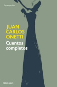 Cuentos Completos. Juan Carlos Onetti / Complete Works. Juan Carlos Onetti [Spanish]