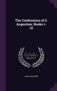 The Confessions of S. Augustine, Books 1-10