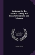 Lectures on the Atomic Theory and Essays Scientific and Literary
