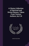A Choice Collection of Spiritual and Divine Hymns, Taken from Various Authors, by C.H