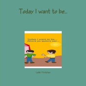 Today I Want to be...