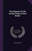 The Pageant of Life; An Epic Poem in Five Books