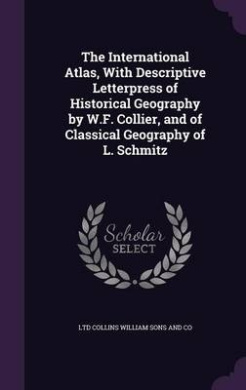 The International Atlas, with Descriptive Letterpress of Historical Geography by W.F. Collier, and of Classical Geography of L. Schmitz