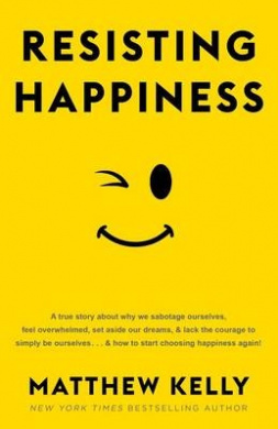 Resisting Happiness: A True Story about Why We Sabotage Ourselves, Feel Overwhelmed, Set Aside Our Dreams, and Lack the Courage to Simply Be Ourselves... and How to Start Choosing Happiness Again