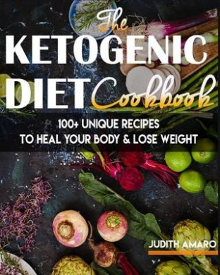 Ketogenic Diet: The Ketogenic Diet Cookbook with 100+ Unique Recipes to Heal Your Body & Lose Weight
