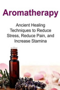 Aromatherapy Ancient Healing Techniques to Reduce Stress, Reduce Pain, and Incre