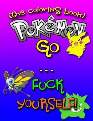 Pokemon Go... F-Ck Yourself! (the Adult Coloring Book): The Pokemon Go Adult Coloring Book Full of Swear Words and Pokemon Talking So Much Trash (Pokemon Go, Pokemon, Adult Coloring Books)