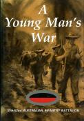 A YOUNG MAN'S WAR - 37th/52nd AUSTRALIAN INFANTRY BATTALION IN WORLD WAR 2