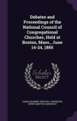 Debates and Proceedings of the National Council of Congregational Churches, Held at Boston, Mass., June 14-24, 1865