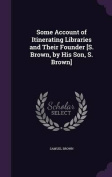 Some Account of Itinerating Libraries and Their Founder [S. Brown, by His Son, S. Brown]