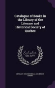 Catalogue of Books in the Library of the Literary and Historical Society of Quebec