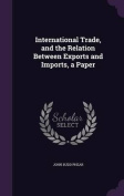 International Trade, and the Relation Between Exports and Imports, a Paper