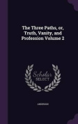 The Three Paths, Or, Truth, Vanity, and Profession Volume 2