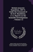 British Antarctic Expedition, 1907-9, Under the Command of Sir E.H. Shackleton, C.V.O. Reports on the Scientific Investigations .. Volume 1-2