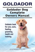 Goldador. Goldador Dog Complete Owners Manual. Goldador Book for Care, Costs, Feeding, Grooming, Health and Training.
