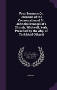 Four Sermons on Occasion of the Consecration of St. John the Evangelist's Church, Whitwell, York. Preached by the Abp. of York [And Others]