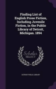 Finding List of English Prose Fiction, Including Juvenile Fiction, in the Public Library of Detroit, Michigan. 1894
