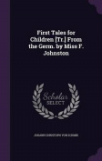 First Tales for Children [Tr.] from the Germ. by Miss F. Johnston