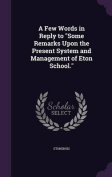 A Few Words in Reply to Some Remarks Upon the Present System and Management of Eton School.
