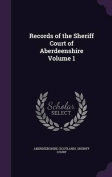 Records of the Sheriff Court of Aberdeenshire Volume 1