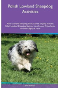 Polish Lowland Sheepdog Activities Polish Lowland Sheepdog Tricks, Games & Agility. Includes  : Polish Lowland Sheepdog Beginner to Advanced Tricks, Series of Games, Agility and More