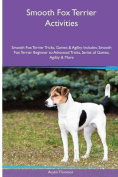Smooth Fox Terrier Activities Smooth Fox Terrier Tricks, Games & Agility. Includes  : Smooth Fox Terrier Beginner to Advanced Tricks, Series of Games, Agility and More
