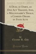 A Duel at Dawn, an One Act Tragedy, And, a Millionaire's Trials, a Comedy-Drama in Four Acts
