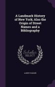 A Landmark History of New York; Also the Origin of Street Names and a Bibliography