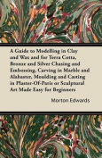 A Guide to Modelling in Clay and Wax and for Terra Cotta, Bronze and Silver Chasing and Embossing, Carving in Marble and Alabaster, Moulding and Casting in Plaster-Of-Paris or Sculptural Art Made Easy for Beginners