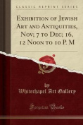 Exhibition of Jewish Art and Antiquities, Nov; 7 to Dec; 16, 12 Noon to 10 P. M