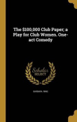 The $100,000 Club Paper; A Play for Club Women. One-Act Comedy