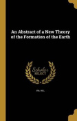 An Abstract of a New Theory of the Formation of the Earth