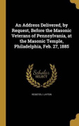 An Address Delivered, by Request, Before the Masonic Veterans of Pennsylvania, at the Masonic Temple, Philadelphia, Feb. 27, 1885