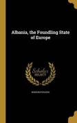 Albania, the Foundling State of Europe