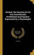 Alcohol, the Sanction for Its Use; Scientifically Established and Populary Expounded by a Physiologist