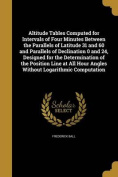 Altitude Tables Computed for Intervals of Four Minutes Between the Parallels of Latitude 31 and 60 and Parallels of Declination 0 and 24, Designed for the Determination of the Position Line at All Hour Angles Without Logarithmic Computation