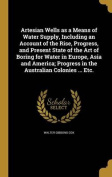 Artesian Wells as a Means of Water Supply, Including an Account of the Rise, Progress, and Present State of the Art of Boring for Water in Europe, Asia and America; Progress in the Australian Colonies ... Etc.