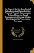 An Atlas of the Southern Part of India, Including Plans of All the Principal Towns & Cantonments, Reduced from the Grand Trigonometrical Survey of India, Shewing Also the Tenasserim Provinces