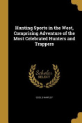 Hunting Sports in the West, Comprising Adventure of the Most Celebrated Hunters and Trappers