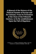 A Manual of the History of the Political System of Europe and Its Colonies, from Its Formation at the Close of the Fifteenth Century, to Its Re-Establishment Upon the Fall of Napoleon